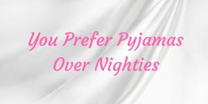 Pyjamas vs Nighties