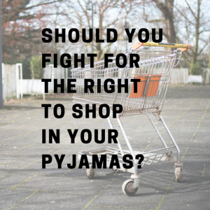 Should You Fight For The Right To Shop In Your Pyjamas